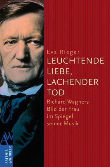 Leuchtende Liebe, lachender Tod. Richard Wagners Bild der Frau im Spiegel seiner Musik.
