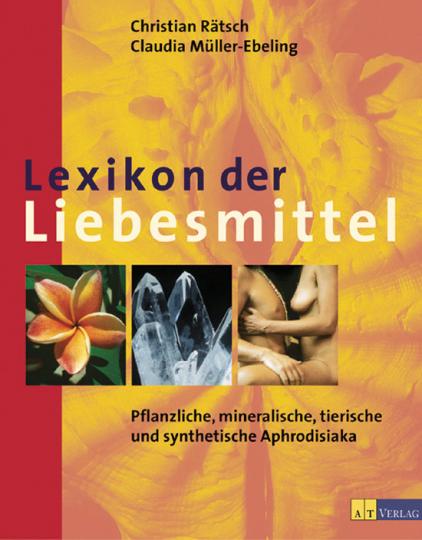 Lexikon der Liebesmittel - Pflanzliche, mineralische, tierische und synthetische Aphrodisiaka