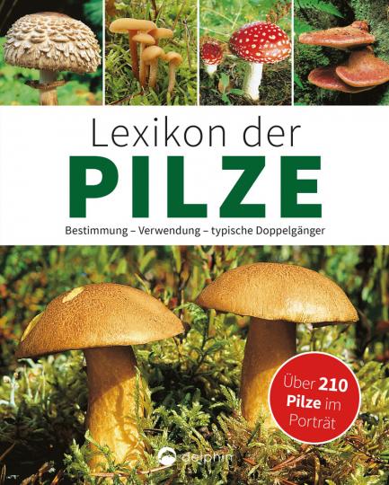 Lexikon der Pilze. Bestimmung, Verwendung, typische Doppelgänger.
