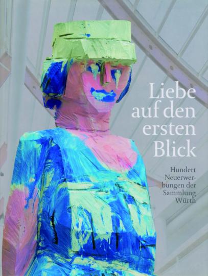 Liebe auf den ersten Blick. Hundert Neuerwerbungen der Sammlung Würth.