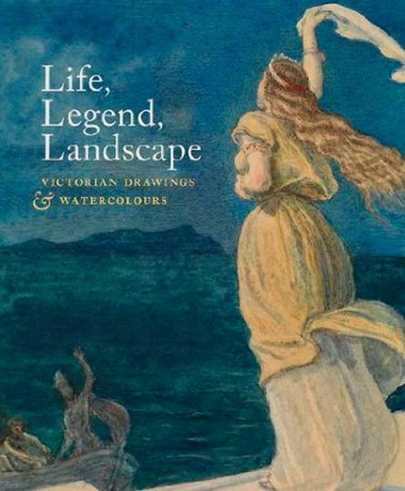 Life, Legend, Landscape. Viktorianische Zeichnungen und Aquarelle.
