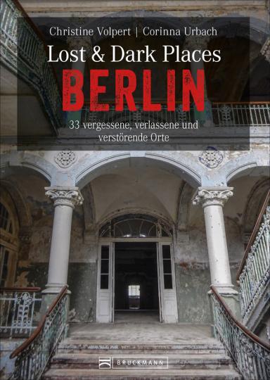 Lost & Dark Places Berlin. 33 vergessene, verlassene und unheimliche Orte.