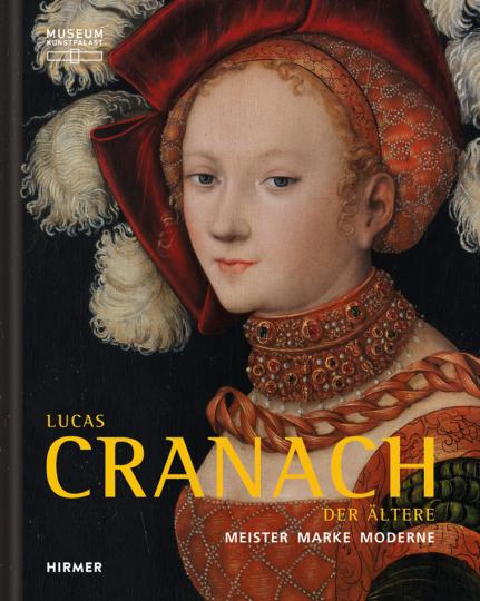 Lucas Cranach der Ältere. Meister, Marke, Moderne.