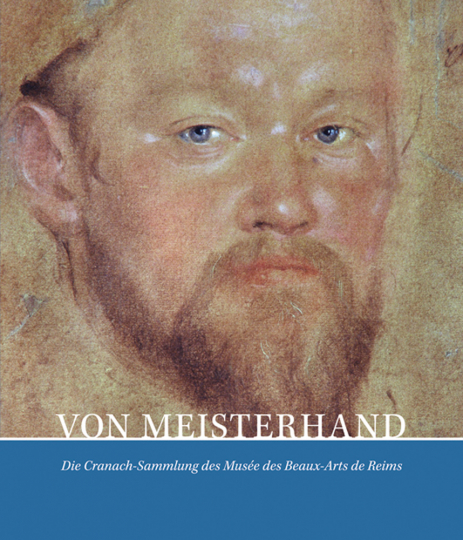 Lucas Cranach d. J. Von Meisterhand. Die Cranach Sammlung des Musée des Beaux-Arts de Reims.