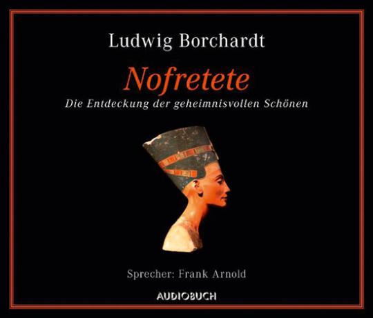 Ludwig Borchardt. Nofretete. Die Entdeckung der geheimnisvollen Schönen. Hörbuch. 1 CD.