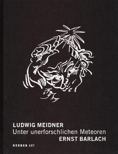 Ludwig Meidner. Unter unerforschlichen Meteoren. Ernst Barlach.