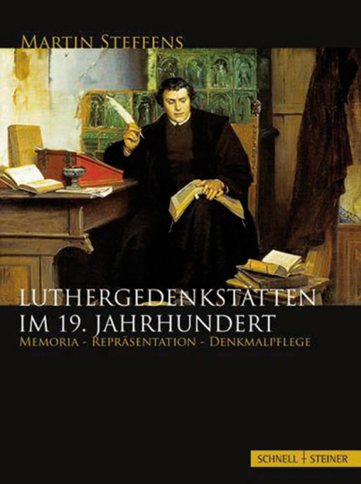 Luthergedenkstätten im 19. Jahrhundert. Memoria - Repräsentation - Denkmalpflege.