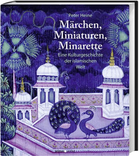 Märchen, Miniaturen, Minarette. Eine Kulturgeschichte der islamischen Welt.