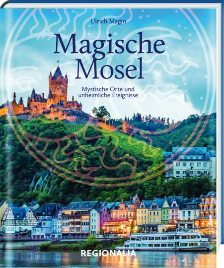 Magische Mosel. Mystische Orte und unheimliche Ereignisse.