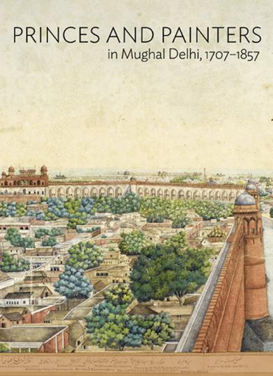 Maler und Prinzen im Delhi der Moguln. Princes and Painters in Mughal Delhi, 1707-1857.