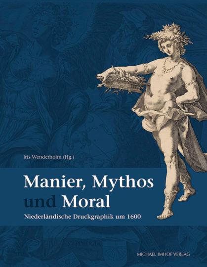 Manier, Mythos und Moral. Niederländische Druckgraphik um 1600.