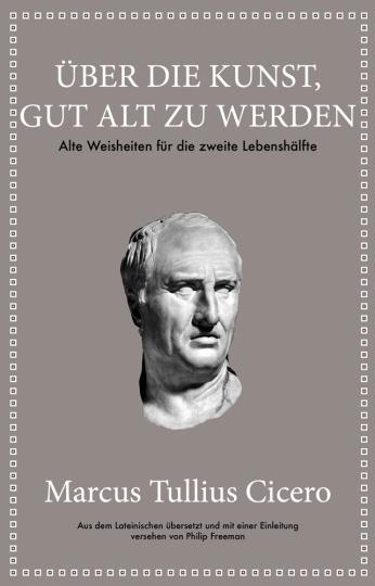 Marcus Tullius Cicero. Über die Kunst gut alt zu werden. Alte Weisheiten für die zweite Lebenshälfte.