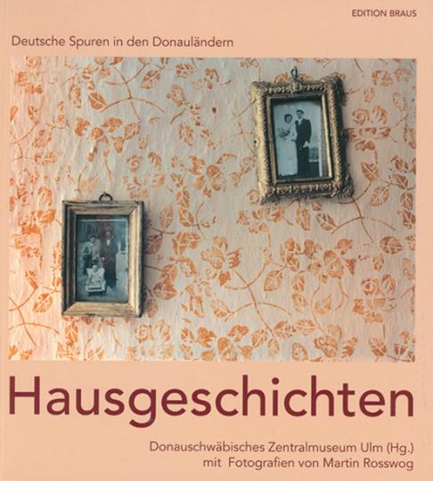 Martin Rosswog. Hausgeschichten. Deutsche Spuren in den Donauländern.