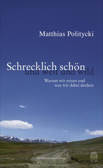 Matthias Politycki. Schrecklich schön und weit und wild. Warum wir reisen und was wir dabei denken.