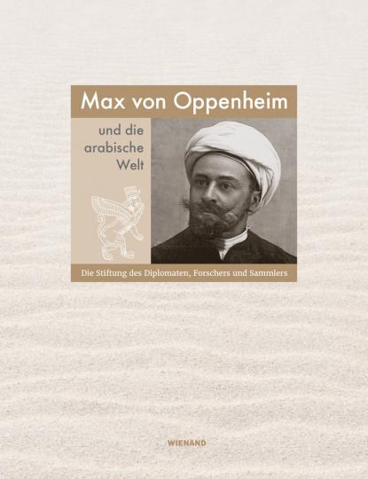 Max von Oppenheim und die arabische Welt. Die Stiftung des Diplomaten, Forschers und Sammlers.