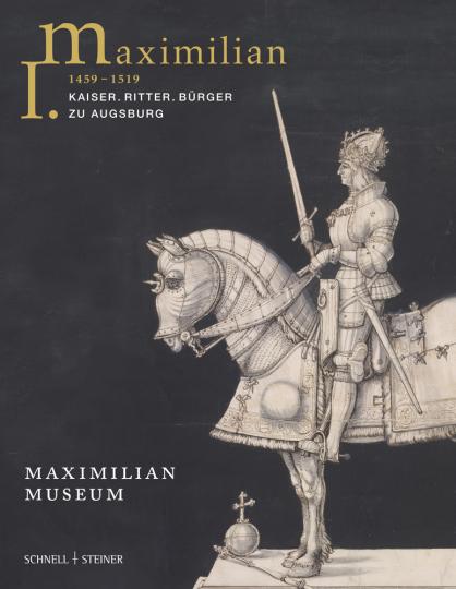 Maximilian I. (1459-1519). Kaiser, Ritter, Bürger zu Augsburg.
