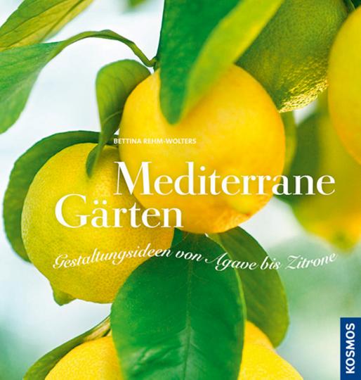 Mediterrane Gärten. Gestaltungsideen von Agave bis Zitrone.