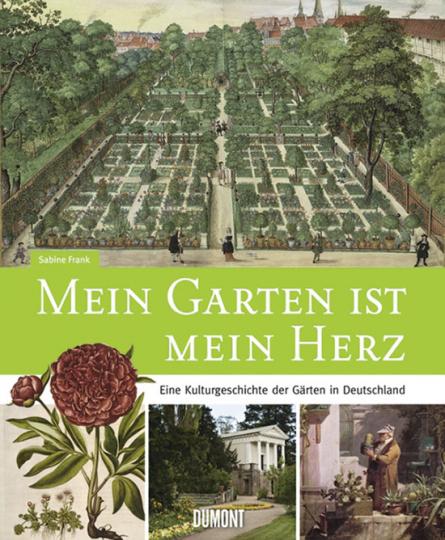 Mein Garten ist mein Herz. Eine Kulturgeschichte der Gärten in Deutschland.