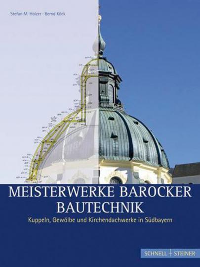Meisterwerke barocker Bautechnik. Kuppeln, Gewölbe und Kirchendachwerke in Südbayern.