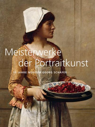 Meisterwerke der Portraitkunst. 10 Jahre Museum Georg Schäfer.