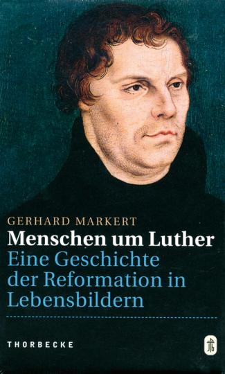 Menschen um Luther. Eine Geschichte der Reformation in Lebensbildern.