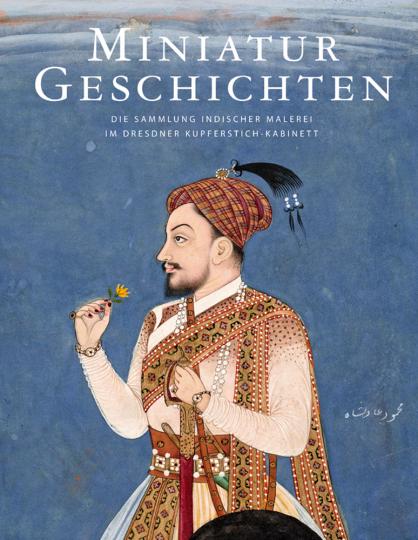 Miniatur-Geschichten. Die Sammlung indischer Malerei im Dresdner Kupferstich-Kabinett.