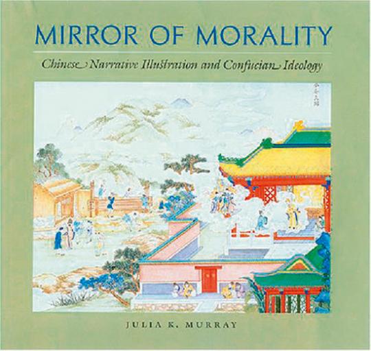 Mirror of Morality. Chinesische Bildkunst und konfuzianische Ideologie.