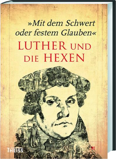 Mit dem Schwert oder festem Glauben. Luther und die Hexen.