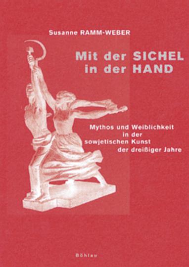 Mit der Sichel in der Hand. Mythos und Weiblichkeit in der sowjetischen Kunst der dreißiger Jahre. Studien zur Kunstgeschichte Band 2.