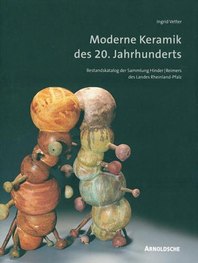 Moderne Keramik des 20. Jahrhunderts. Bestandskatalog der Sammlung Hinder/ Reimers des Landes Rheinland-Pfalz.