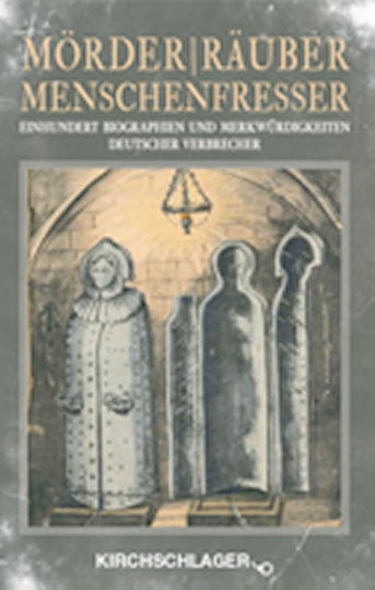 Mörder Räuber Menschenfresser. Einhundert Biografien und Merkwürdigkeiten deutscher Verbrecher