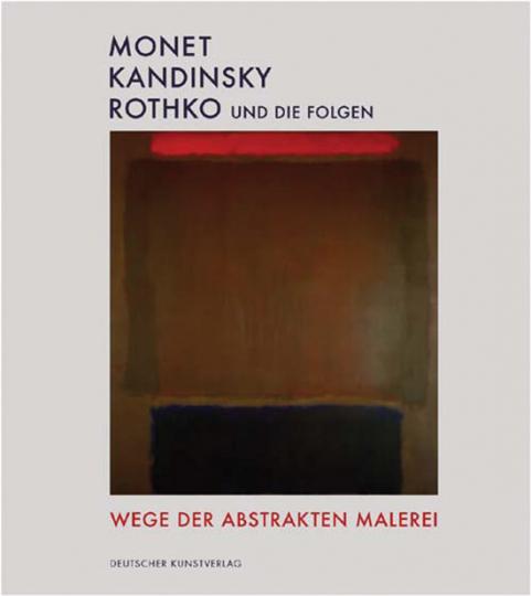 Monet - Kandinsky - Rothko und die Folgen. Wege der abstrakten Malerei.