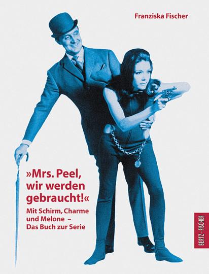 »Mrs. Peel, wir werden gebraucht!« Mit Schirm, Charme und Melone. Das Buch zur Serie.