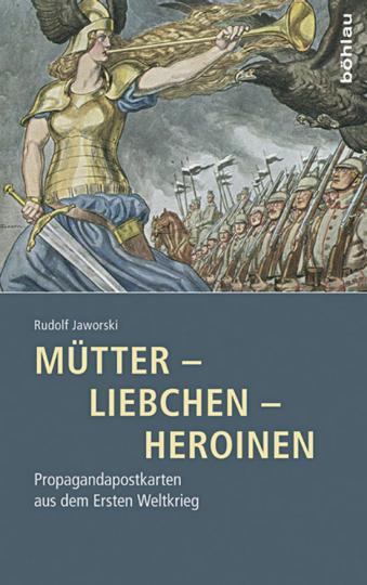 Mütter - Liebchen - Heroinen. Propagandapostkarten aus dem Ersten Weltkrieg.