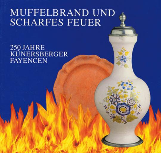 Muffelbrand und Scharfes Feuer. 250 Jahre Künersberger Fayencen.
