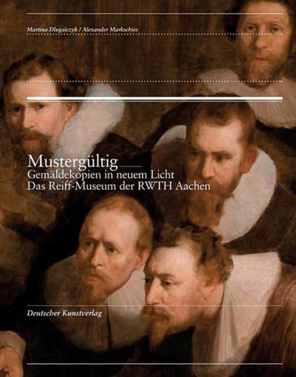 Mustergültig. Gemäldekopien in neuem Licht. Das Reiff-Museum der RWTH Aachen
