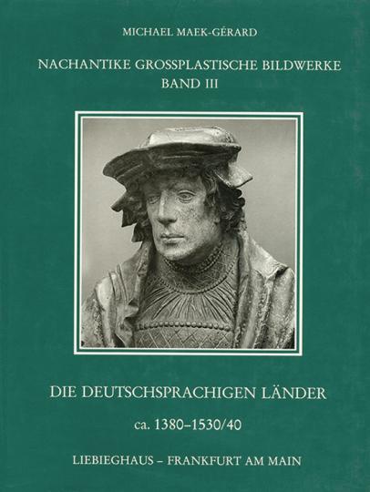 Nachantike großplastische Bildwerke Bd. III: Die deutschsprachigen Länder ca. 1380-1530/40.