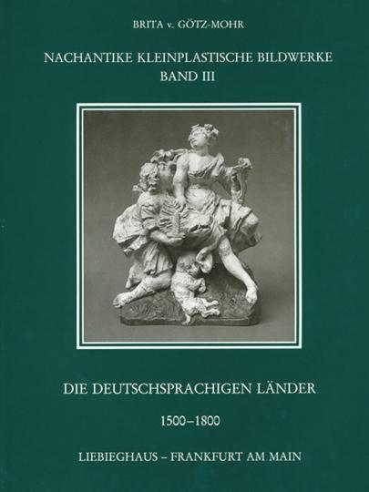Nachantike Kleinplastische Bildwerke Band III. Die deutschsprachigen Länder 1500-1800.