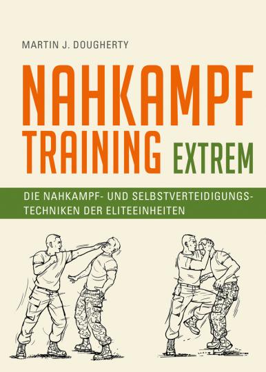 Nahkampftraining. Extrem. Die Nahkampf- und Selbstverteidigungstechniken der Eliteeinheiten.
