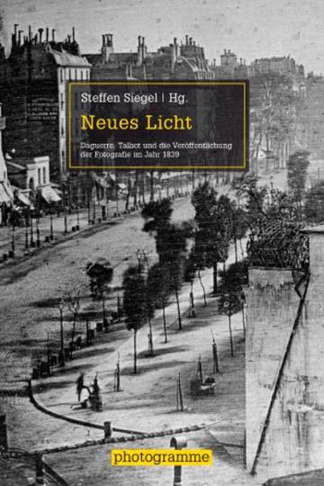Neues Licht. Daguerre, Talbot und die Veröffentlichung der Fotografie im Jahr 1839.
