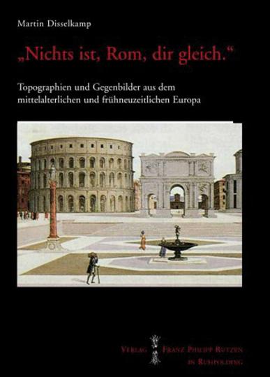 »Nichts ist, Rom dir gleich«. Topographien und Gegenbilder aus dem mittelalterlichen und frühneuzeitlichen Europa.