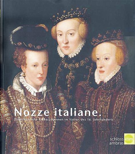 Nozze italiane. Österreichische Erzherzoginnen im Italien des 16. Jahrhunderts.