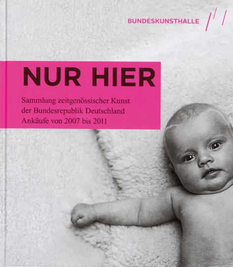 Nur Hier. Sammlung zeitgenössischer Kunst der Bundesrepublik Deutschland. Ankäufe von 2007 bis 2011.