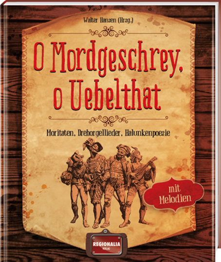 O Mordgeschrey, o Uebelthat. Moritaten, Drehorgellieder, Halunkenpoesie.