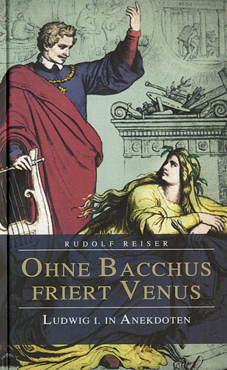 Ohne Bacchus friert Venus. Ludwig I. in Anekdoten