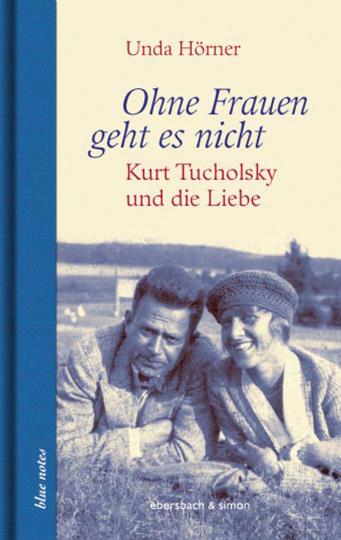 Ohne Frauen geht es nicht. Kurt Tucholsky und die Liebe.