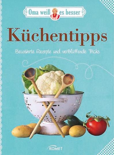 Oma weiß es besser. Küchentipps. Bewährte Rezepte und verblüffende Tricks.
