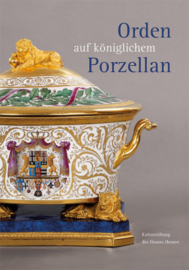 Orden auf königlichem Porzellan. Das Tafelservice vom Eisernen Helm und die Feldherrenporzellane der königlichen Porzellanmanufaktur Berlin.