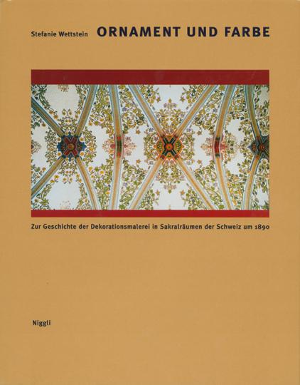 Ornament und Farbe. Zur Geschichte der Dekorationsmalerei in Sakralräumen der Schweiz um 1890.