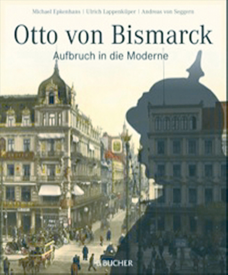 Otto von Bismarck - Aufbruch in die Moderne